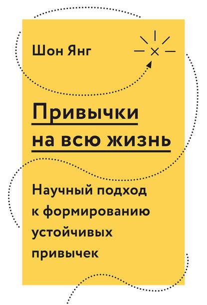 Шон Янг - Привычки на всю жизнь. Научный подход к формированию устойчивых привычек (2018) FB2