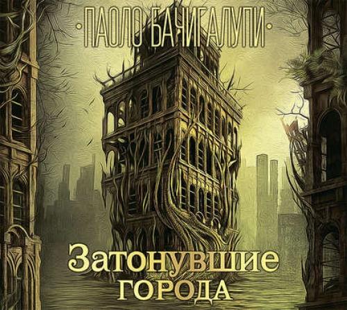 Бачигалупи Паоло – Разрушитель кораблей 2, Затонувшие города [Игорь Князев, 2018, 128 kbps, MP3]