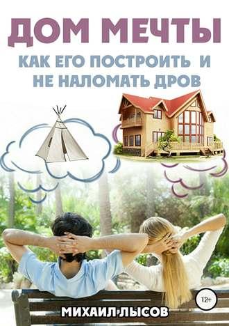 Михаил Лысов - Дом мечты. Как его построить и не наломать дров (2018) FB2, RTF