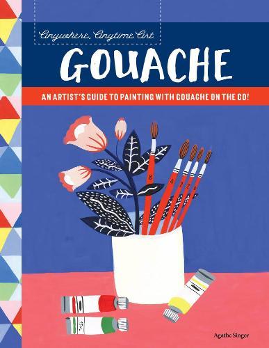 (Anywhere Anytime Art) Agathe Singer - Gouache: An artists guide to painting with gouache on the go! / Искусство везде, в любое время. Гуашь [2018, EPUB, ENG]
